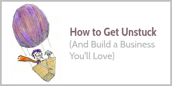 How to Get Unstuck (And Build a Business You'll Love)