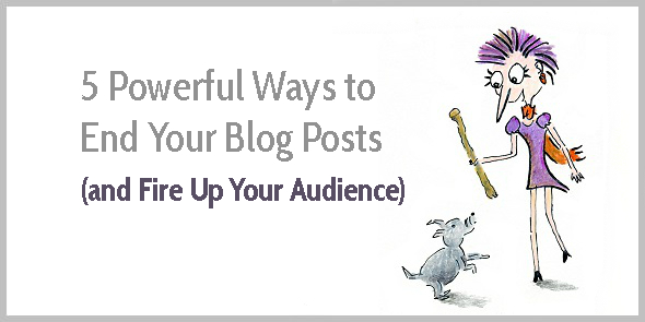 5 Powerful Ways to End Your Blog Posts (and Fire Up Your Audience)