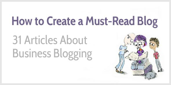How to Create a Must-Read Blog: 31 Articles for Beginning and Advanced Business Bloggers