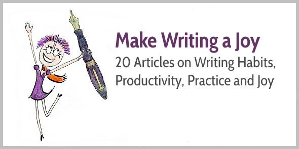 How to Make Writing a Joy: 20 Articles on Writing Habits, Productivity and Practice