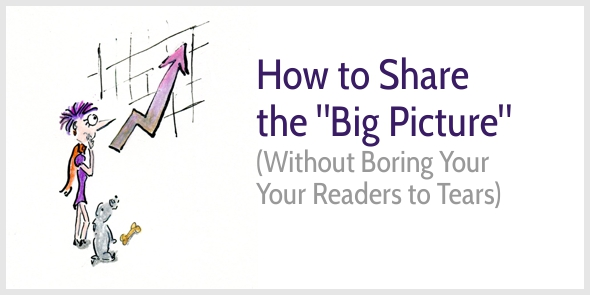 How to Share the Big Picture without Boring Your Readers to Tears