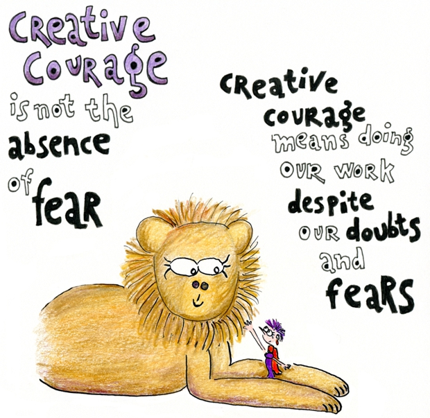 Creative courage is not the absence of fear. Creative courage means doing our work despite our doubts and fears.