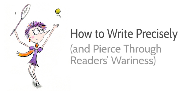 How to Write Precisely (and Pierce Through Your Readers' Wariness)