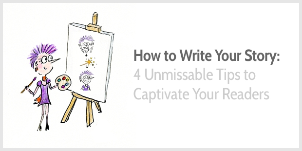 How to Write Your Story: 4 Unmissable Tips to Captivate Your Readers