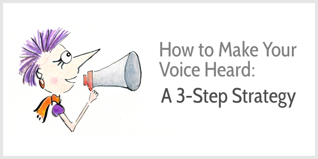 How to Make Your Voice Heard - a 3-Step Strategy